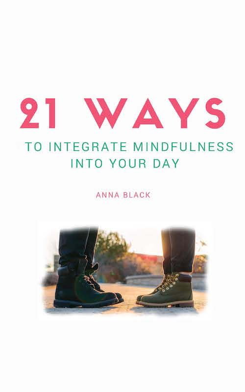 21 Ways to Integrate Mindfulness into Your Day by Anna Black